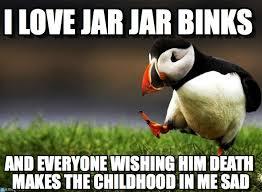 Jar Jar Binks Meme - i love jar jar binks unpopular opinion puffin meme on memegen