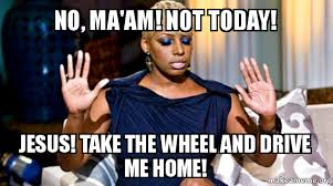 Not Today Meme - no ma am not today jesus take the wheel and drive me home