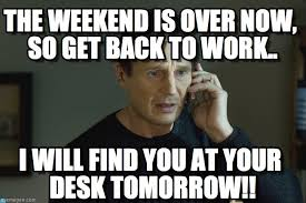 Back To Work Meme - the weekend is over now so get back to work on memegen