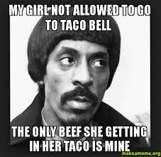 My Girl Meme - my girl not allowed to go to taco bell the only beef she getting