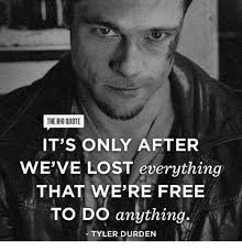 Tyler Durden Meme - the big quote it s only after we ve lost everything that we re