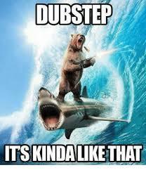 Dubstep Memes - dubstep itskindalike that dubstep meme on sizzle