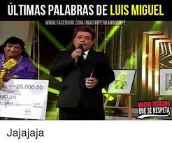 Memes Luis Miguel - ultimas palabras de luis miguel wwwfacebookcommachoperuanoosrpe