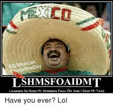 Laughing Hard Meme - fbmexican word lshmisfoaldumt laughing so hard my sombrero falls off