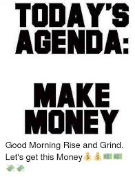 Make Money From Memes - today s agenda make money good morning rise and grind let s get this