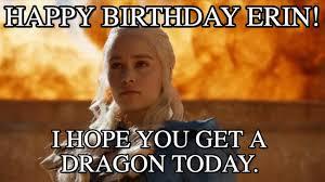 Erin Meme - happy birthday erin daenerys targaryen meme on memegen