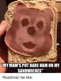 Ham Meme - my mam s put bare ham on my sandwiches roadman be like meme on me me
