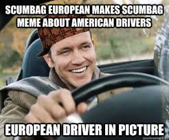 Meme Driver - scumbag european makes scumbag meme about american drivers