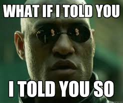 Told You So Meme - what if i told you i told you so hi res matrix morpheus quickmeme