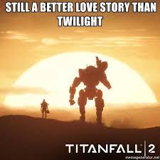 Still A Better Lovestory Than Twilight Meme - still a better love story than twilight titanfall 2 meme generator