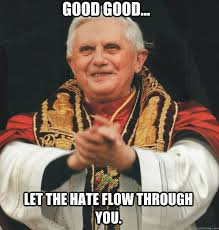 Let The Hate Flow Through You Meme - good good let the hate flow through you evil pope quickmeme