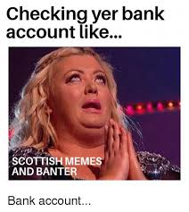 Scottish Meme - checking yer bank account like g scottish memes and banter bank