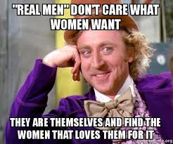 real men don t care what women want they are themselves and find