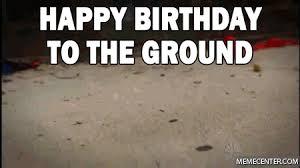 Happy Birthday Meme Gif - happy birthday to the ground by tobiii28 meme center