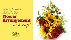 Mother S Day Flower How To Make A Mother U0027s Day Flower Arrangement In A Cup Youtube