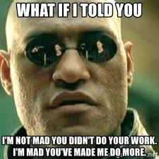Im Mad At You Meme - what if i told you i m not mad you didn t do your work i m mad you