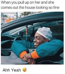 Ahh Yeah Meme - when you pull up on her and she comes out the house looking so fine