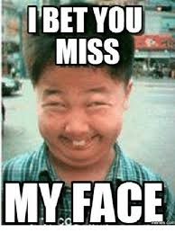 Your Face Meme - ibet you miss my cor face face meme on me me