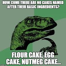 No Cake Meme - come there are no cakes named after their basic ingredients flour