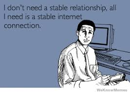 Internet Connection Meme - i dont need a stable relationship all i need is a stable internet