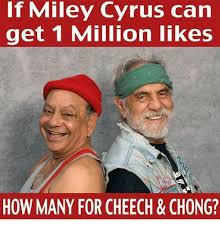 Cheech And Chong Meme - if miley cyrus can get 1 million likes how many for cheech chong