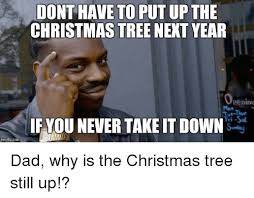 Who Still Up Meme - dont have to put up the christmas tree next year penino mon if you