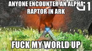 Raptor Meme Generator - anyone encounter an alpha raptor in ark fuck my world up alpha