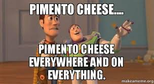 Cheese Meme - pimento cheese pimento cheese everywhere and on everything