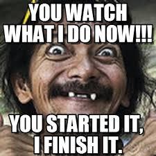 Finish It Meme - you watch what i do now ha meme on memegen