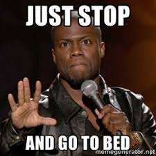 Just Stop Meme - just stop and go to bed kevin hart funnies pinterest kevin