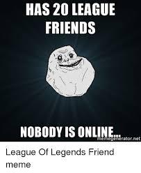 Online Friends Meme - has 20 league friends nobody is online memegeneratornet league of