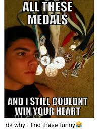 All These Meme - all these medals and i still couldnt win your heart idk why i find