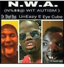 Short Bus Meme - on wit autism dr short bus un eazy e eye cube 13 hours ago eazy