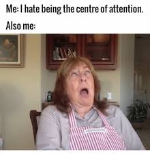 Memes Centre - me hate being the centre of attention also me meme on me me