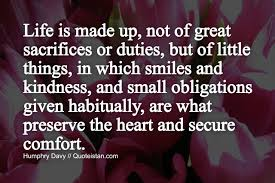 Habitually Life Is Made Up Not Of Great Sacrifices Or Duties But Of Little