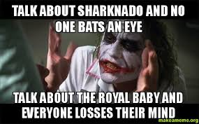 Sharknado Meme - talk about sharknado and no one bats an eye talk about the royal