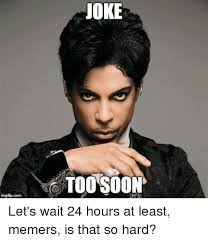 Too Soon Meme - imgfip com joke too soon let s wait 24 hours at least memers is that