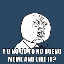 Bueno Meme - y u no go to no bueno meme and like it create meme