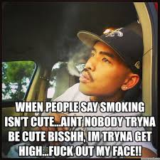 Say That To My Face Meme - people say smoking isn t cute aint nobody tryna be cute bisshh