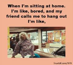 When I M Bored Meme - when im sitting at home im like bored and my friend calls me to hang out