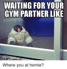 Gym Partner Meme - waiting for your gym partner like where you at homie gyms meme
