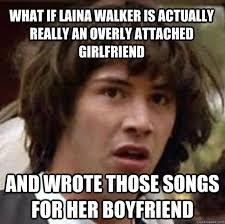 Laina Meme - what if laina walker is actually really an overly attached