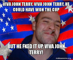 John Terry Meme - viva john terry viva john terry he could have won the cup but he