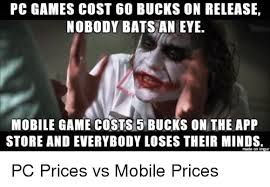 Meme App For Pc - pc games cost 60 bucks on release nobody bats an eye mobile game