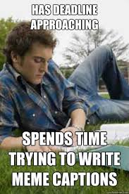 Meme Pictures With Captions - has deadline approaching spends time trying to write meme captions