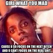 So You Mad Meme - girl what you mad cause u so focus on the next bitch and u cant