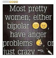 Bi Polar Meme - n an an most pretty women either bipolar have anger problems or just