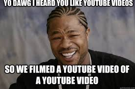 Meme Youtube Videos - yo dawg i heard you like youtube videos so we filmed a youtube