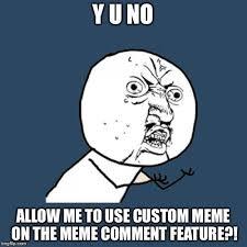 Make A Custom Meme - can anybody help me i can t make a custom meme with the comment