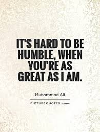 it s to be humble when you re as great as i am picture quotes